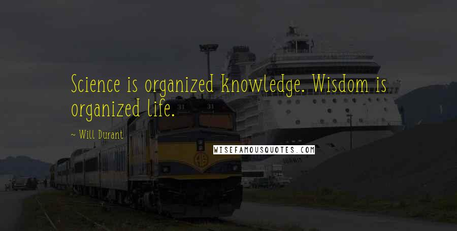 Will Durant quotes: Science is organized knowledge. Wisdom is organized life.