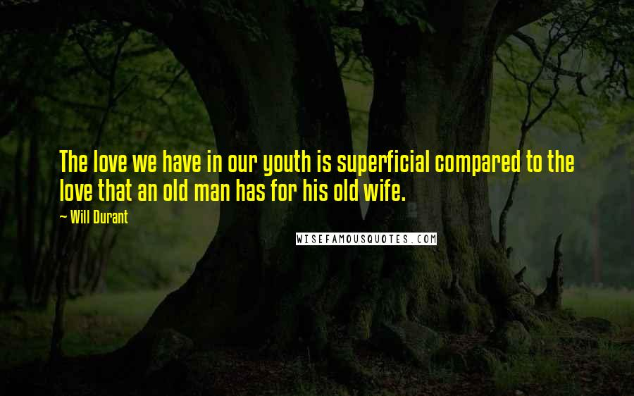Will Durant quotes: The love we have in our youth is superficial compared to the love that an old man has for his old wife.