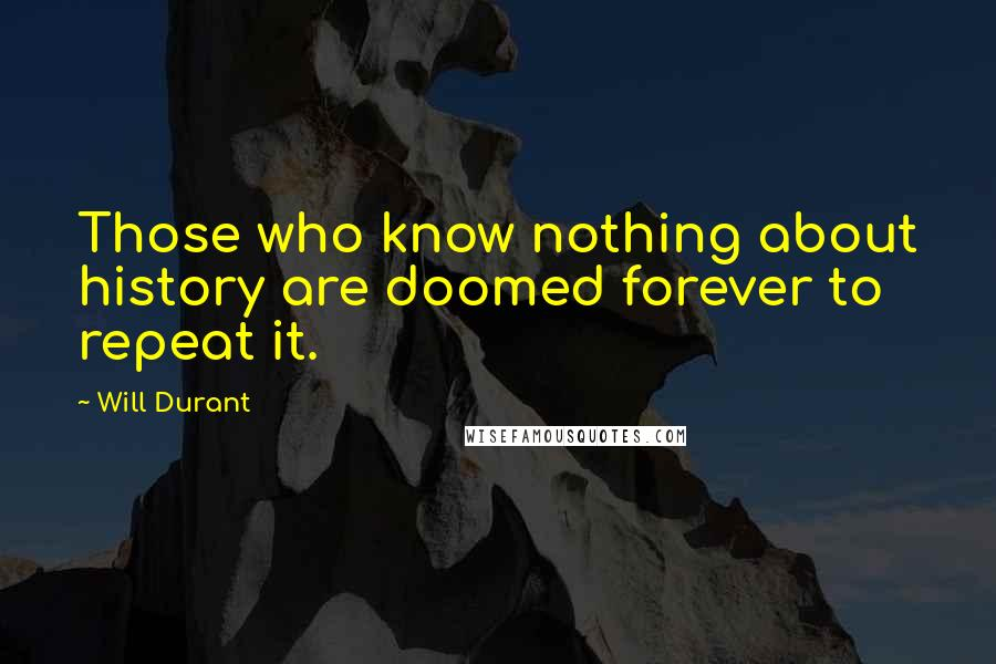 Will Durant quotes: Those who know nothing about history are doomed forever to repeat it.
