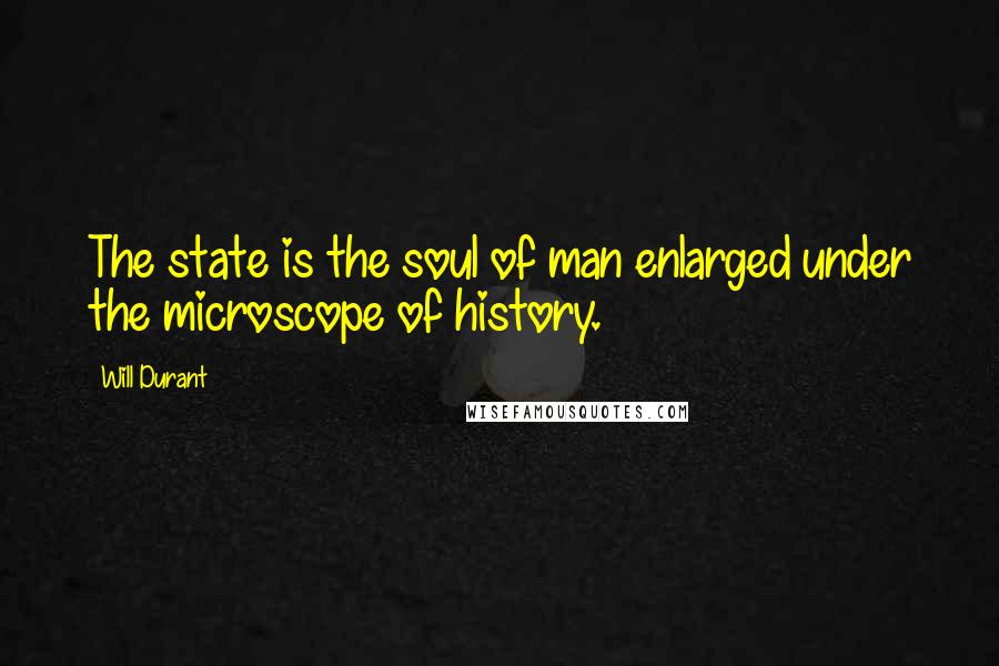 Will Durant quotes: The state is the soul of man enlarged under the microscope of history.