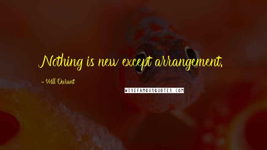 Will Durant quotes: Nothing is new except arrangement.