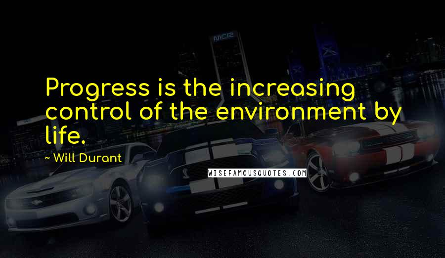 Will Durant quotes: Progress is the increasing control of the environment by life.