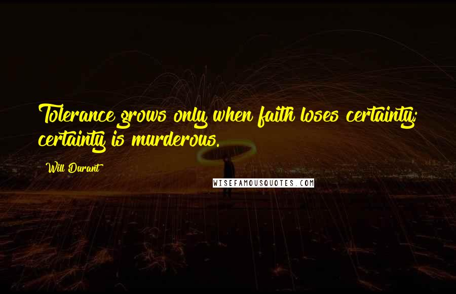 Will Durant quotes: Tolerance grows only when faith loses certainty; certainty is murderous.