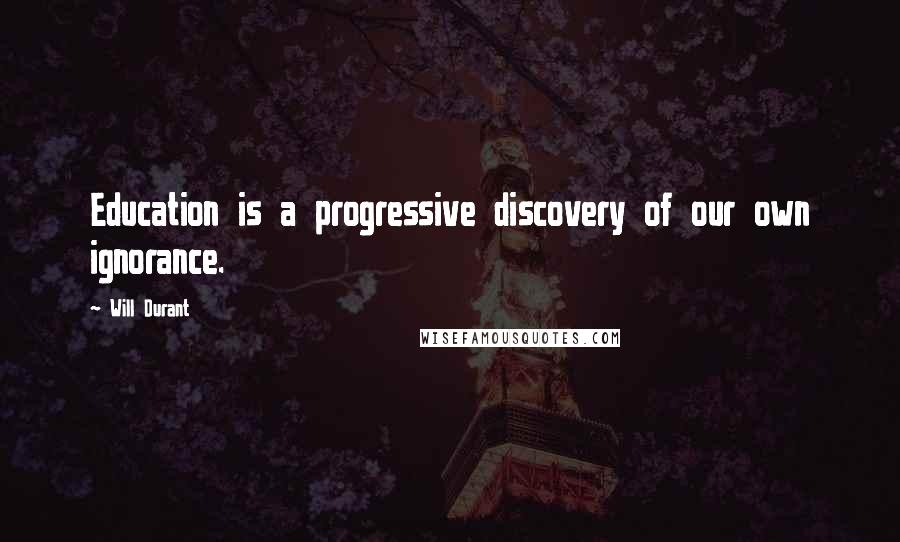 Will Durant quotes: Education is a progressive discovery of our own ignorance.