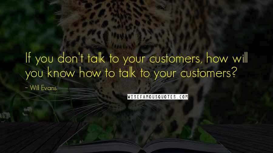 Will Evans quotes: If you don't talk to your customers, how will you know how to talk to your customers?