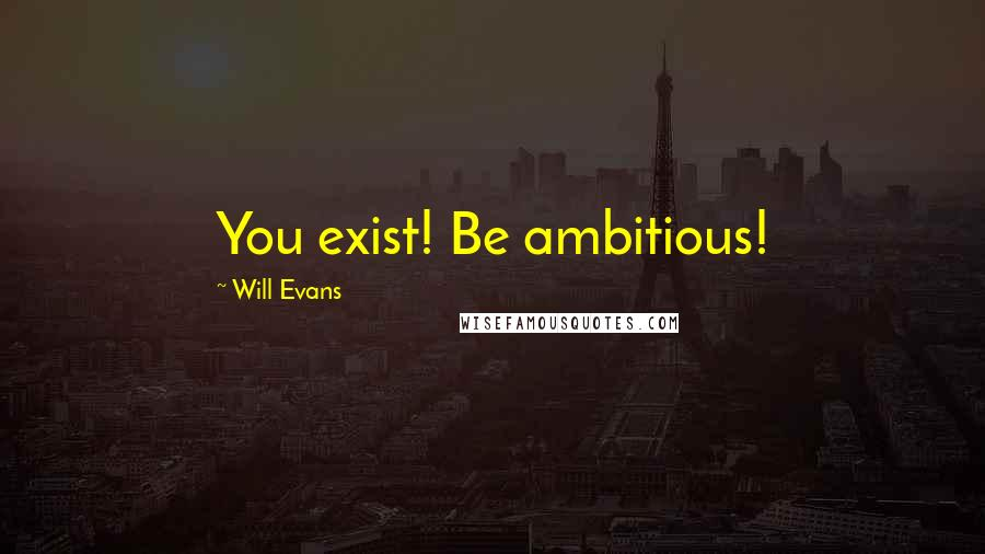 Will Evans quotes: You exist! Be ambitious!