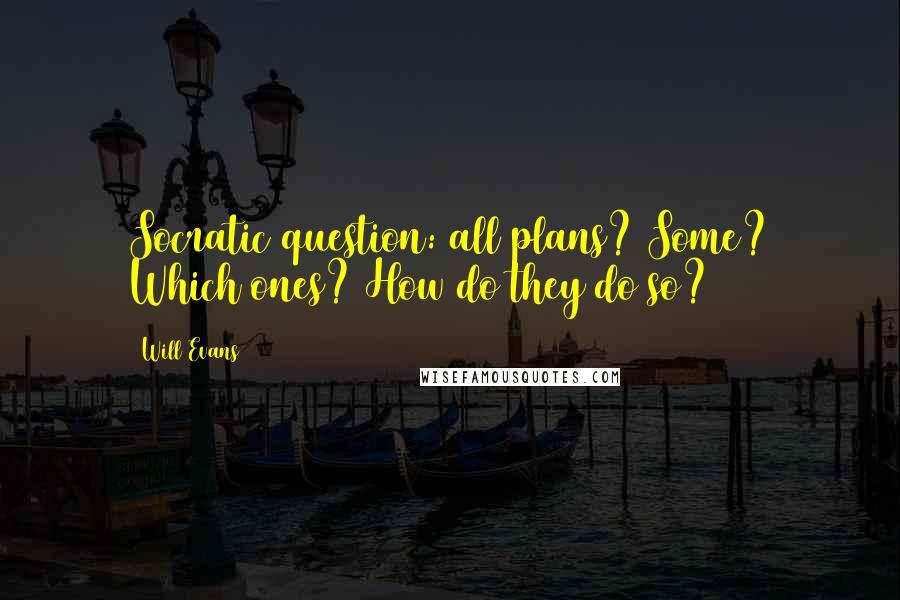 Will Evans quotes: Socratic question: all plans? Some? Which ones? How do they do so?