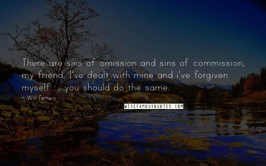 Will Fetters quotes: There are sins of omission and sins of commission, my friend. I've dealt with mine and i've forgiven myself ... you should do the same.