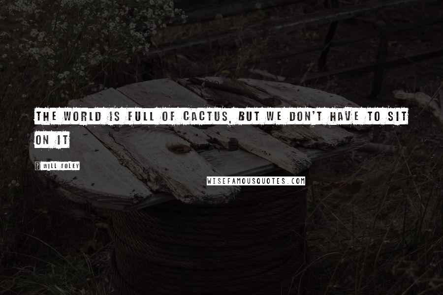 Will Foley quotes: The world is full of cactus, but we don't have to sit on it