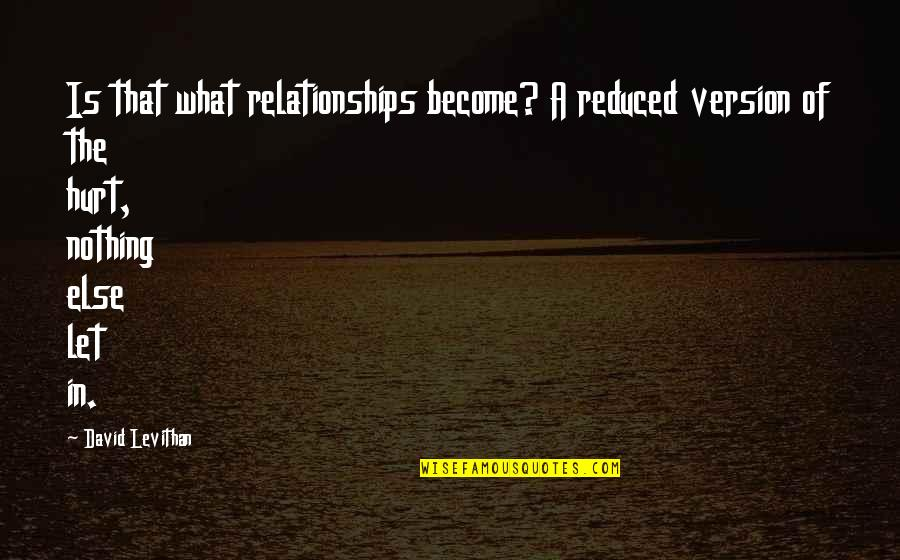Will Grayson Will Grayson Quotes By David Levithan: Is that what relationships become? A reduced version