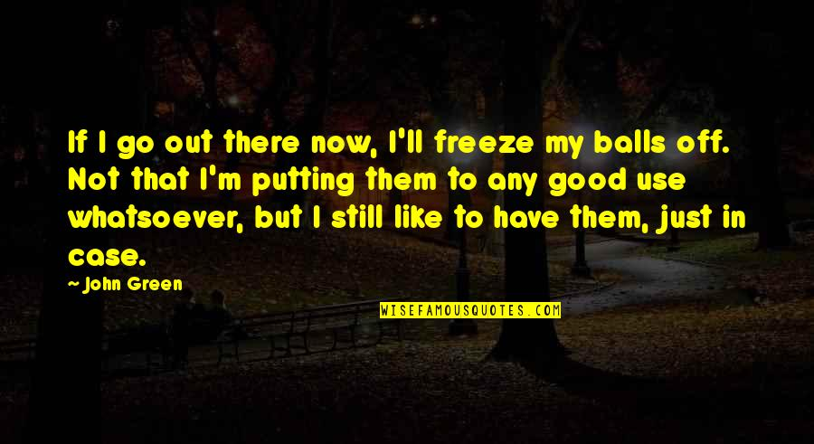 Will Grayson Will Grayson Quotes By John Green: If I go out there now, I'll freeze