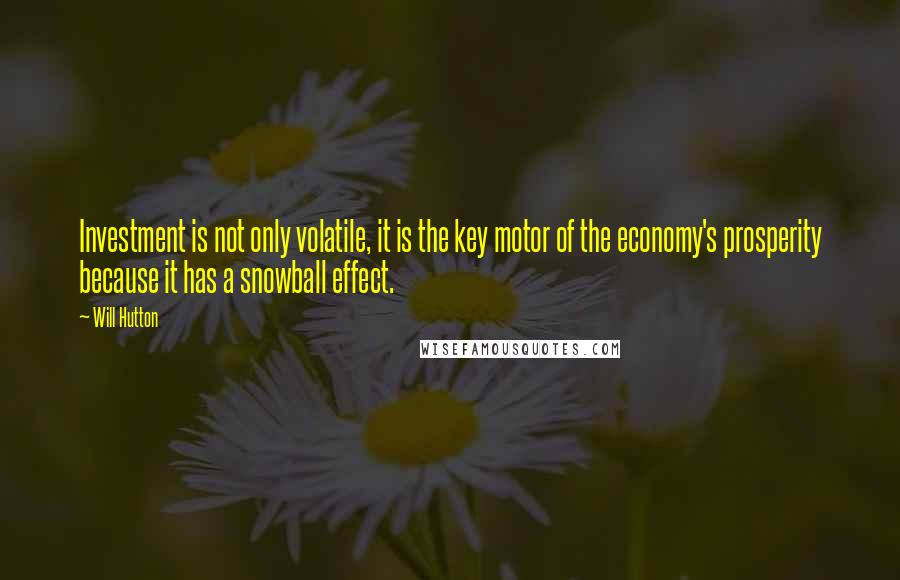 Will Hutton quotes: Investment is not only volatile, it is the key motor of the economy's prosperity because it has a snowball effect.