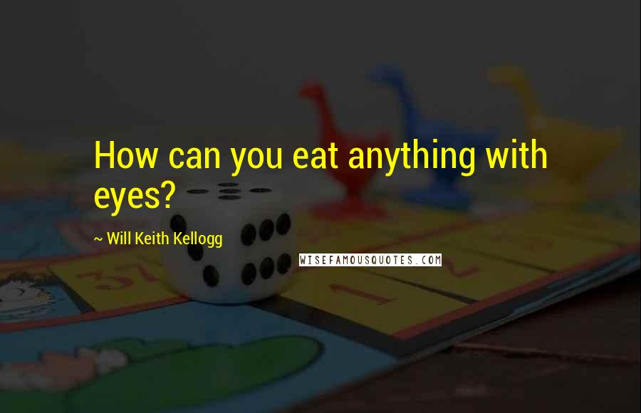 Will Keith Kellogg quotes: How can you eat anything with eyes?
