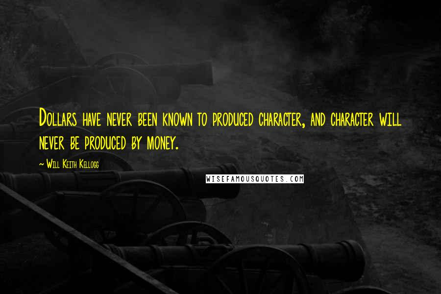 Will Keith Kellogg quotes: Dollars have never been known to produced character, and character will never be produced by money.