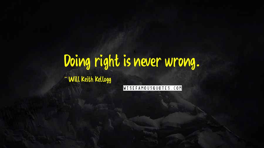Will Keith Kellogg quotes: Doing right is never wrong.