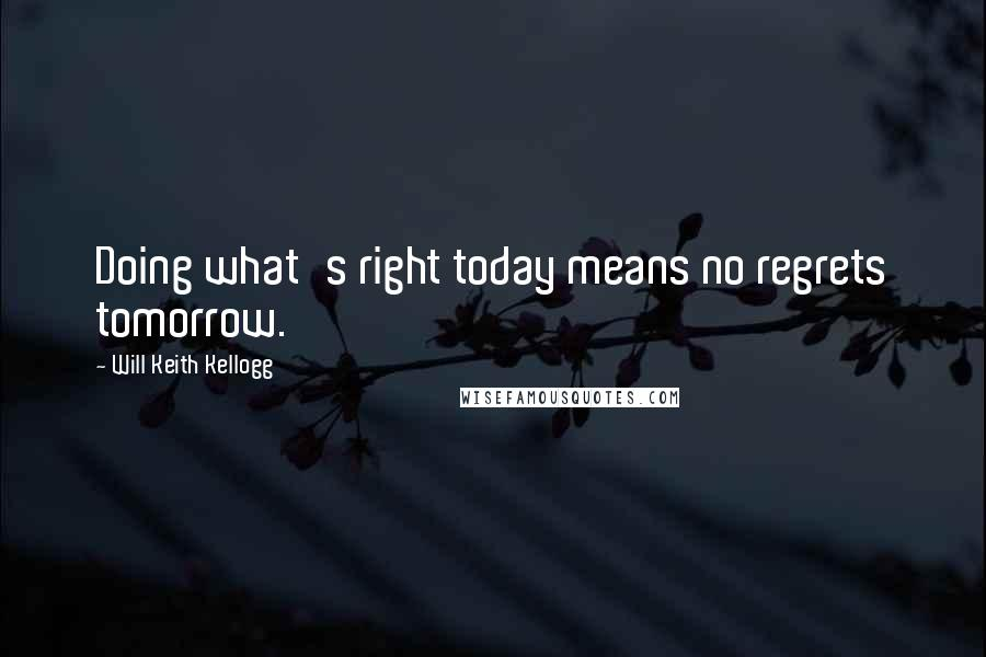 Will Keith Kellogg quotes: Doing what's right today means no regrets tomorrow.