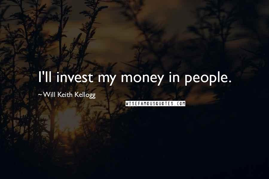 Will Keith Kellogg quotes: I'll invest my money in people.