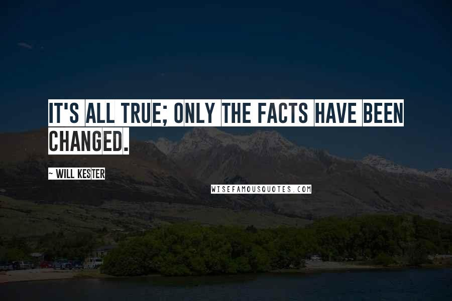 Will Kester quotes: It's all true; only the facts have been changed.