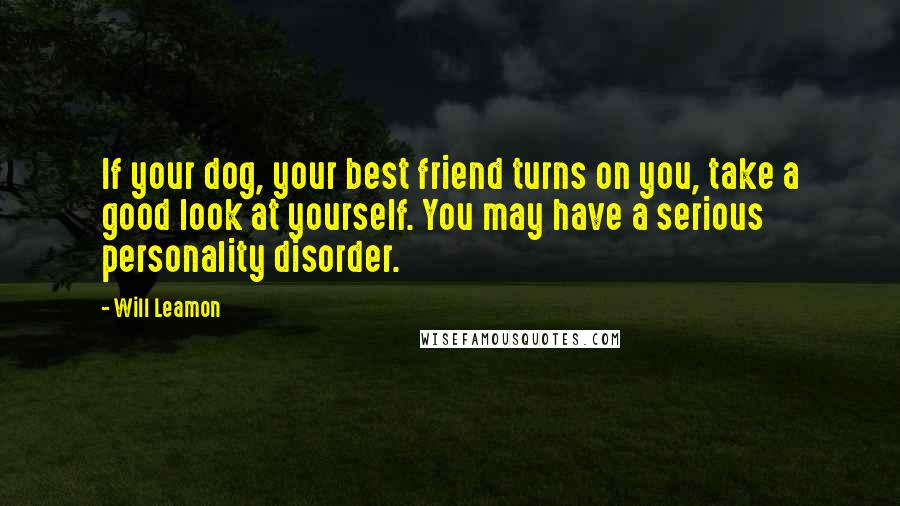 Will Leamon quotes: If your dog, your best friend turns on you, take a good look at yourself. You may have a serious personality disorder.