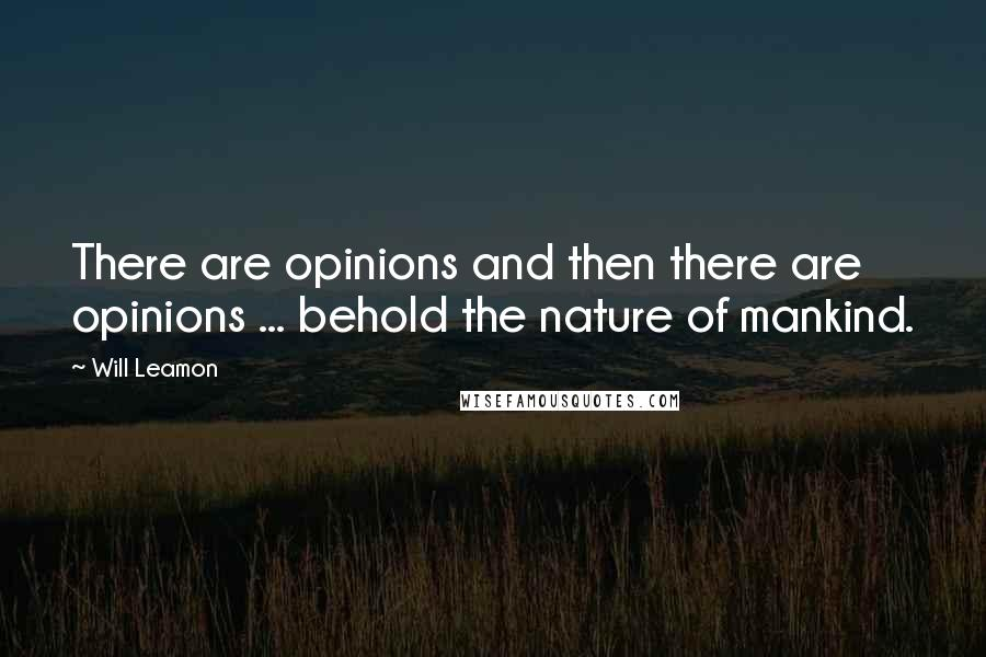 Will Leamon quotes: There are opinions and then there are opinions ... behold the nature of mankind.