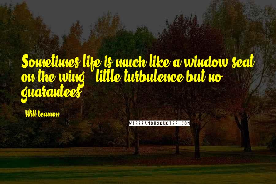 Will Leamon quotes: Sometimes life is much like a window seat on the wing...little turbulence but no guarantees.