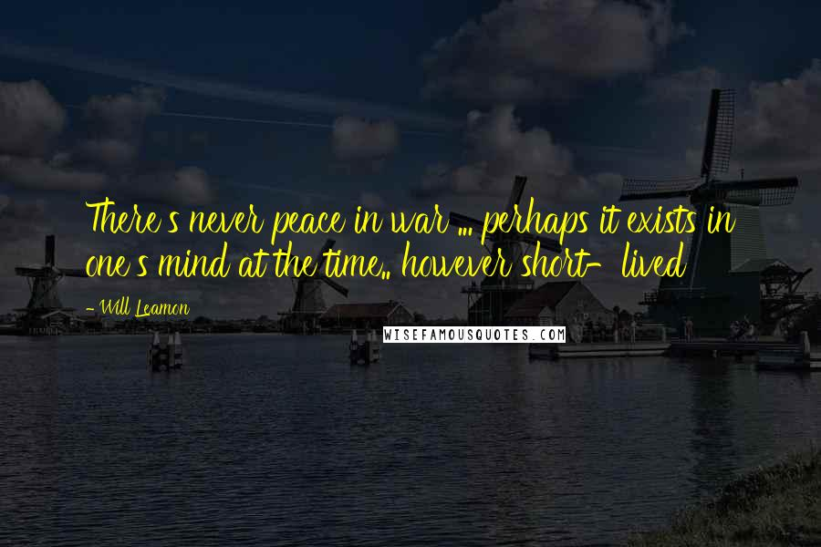 Will Leamon quotes: There's never peace in war ... perhaps it exists in one's mind at the time.. however short-lived