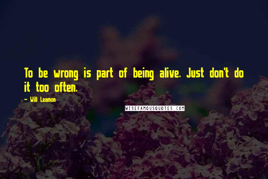 Will Leamon quotes: To be wrong is part of being alive. Just don't do it too often.
