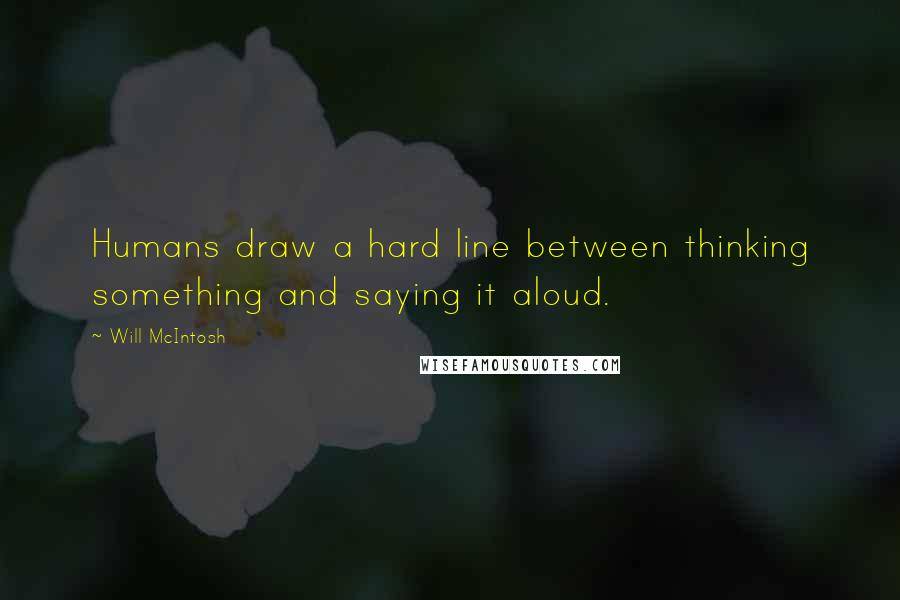 Will McIntosh quotes: Humans draw a hard line between thinking something and saying it aloud.