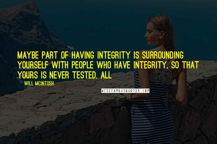 Will McIntosh quotes: Maybe part of having integrity is surrounding yourself with people who have integrity, so that yours is never tested. All