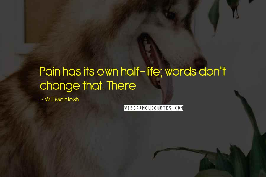 Will McIntosh quotes: Pain has its own half-life; words don't change that. There
