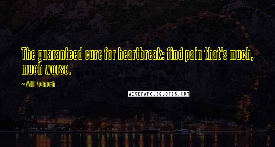 Will McIntosh quotes: The guaranteed cure for heartbreak: find pain that's much, much worse.
