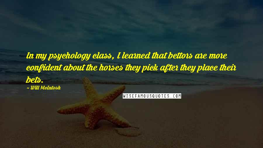 Will McIntosh quotes: In my psychology class, I learned that bettors are more confident about the horses they pick after they place their bets.