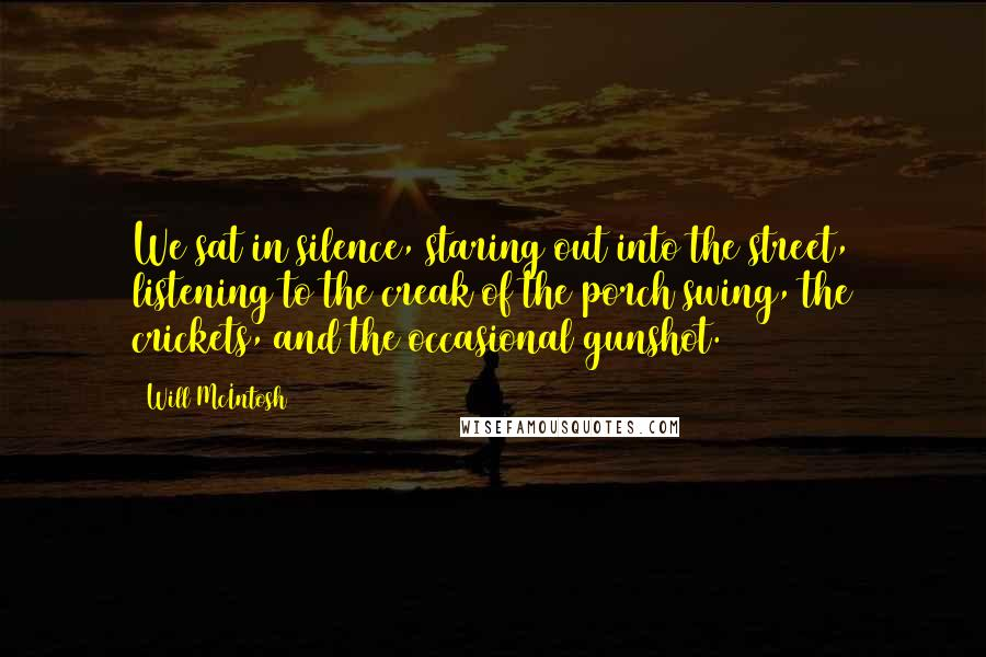 Will McIntosh quotes: We sat in silence, staring out into the street, listening to the creak of the porch swing, the crickets, and the occasional gunshot.