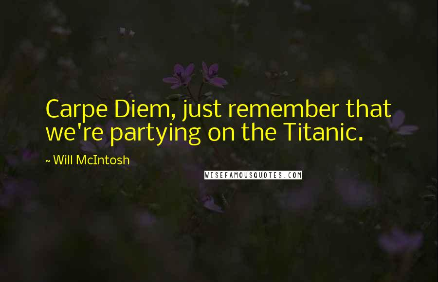Will McIntosh quotes: Carpe Diem, just remember that we're partying on the Titanic.