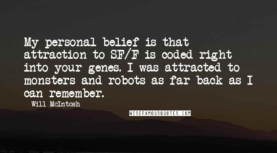 Will McIntosh quotes: My personal belief is that attraction to SF/F is coded right into your genes. I was attracted to monsters and robots as far back as I can remember.