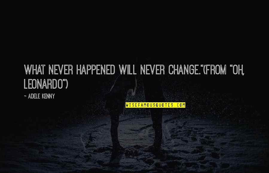 """Will Never Change Quotes By Adele Kenny: What never happened will never change.""""(from """"Oh, Leonardo"""")"""