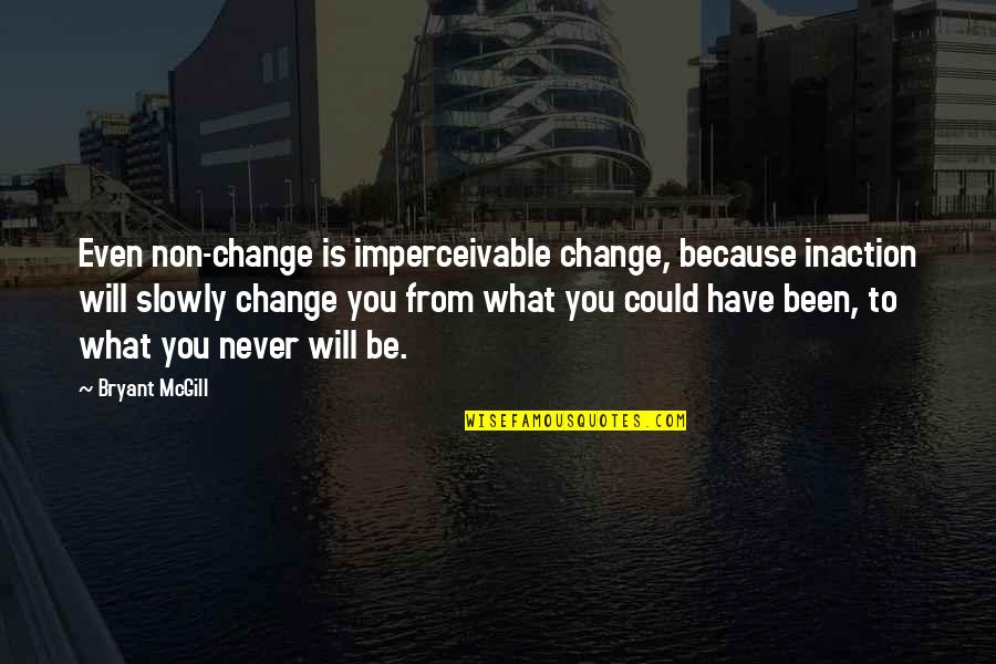 Will Never Change Quotes By Bryant McGill: Even non-change is imperceivable change, because inaction will