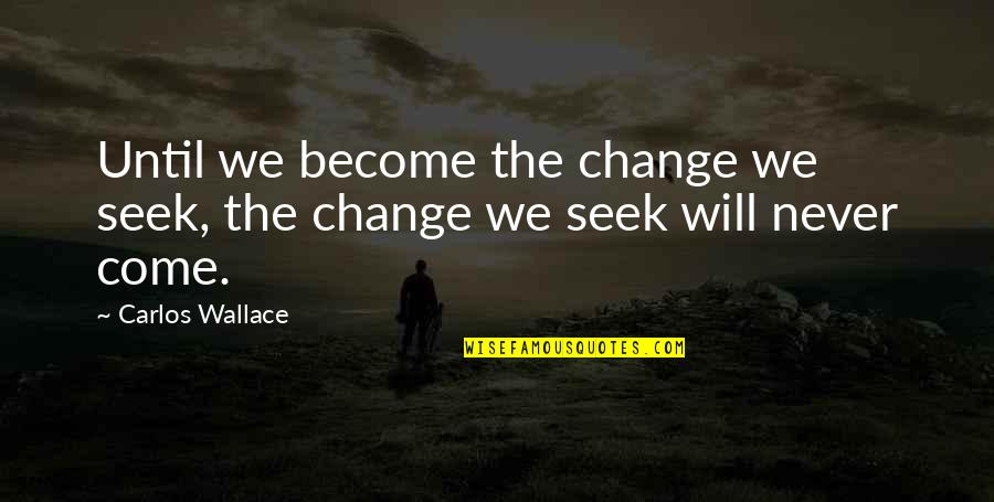 Will Never Change Quotes By Carlos Wallace: Until we become the change we seek, the