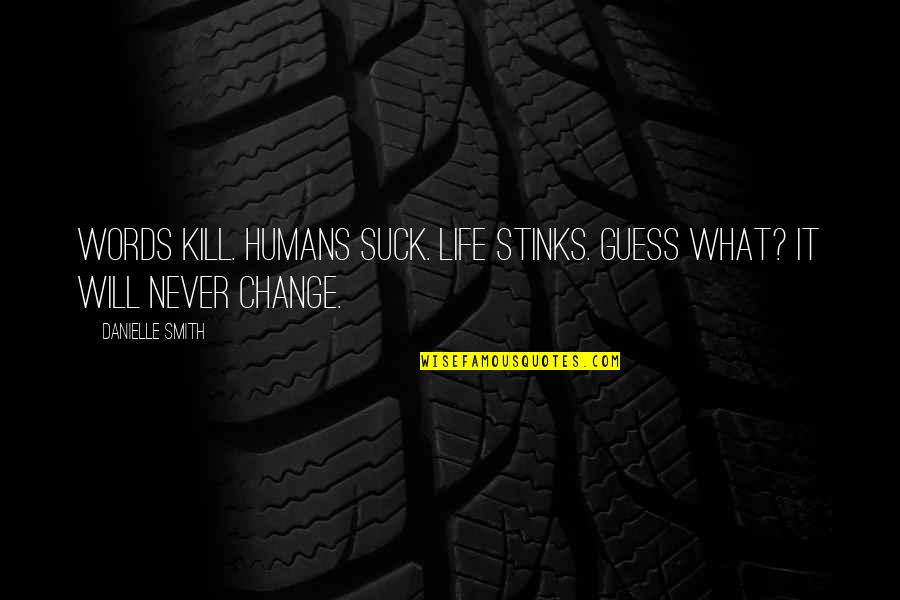 Will Never Change Quotes By Danielle Smith: Words Kill. Humans Suck. Life Stinks. Guess What?