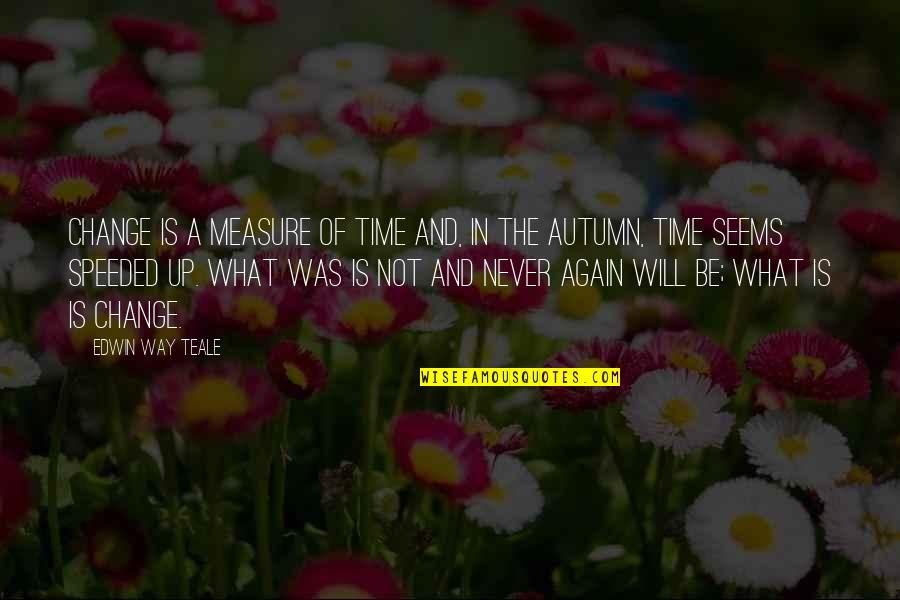 Will Never Change Quotes By Edwin Way Teale: Change is a measure of time and, in