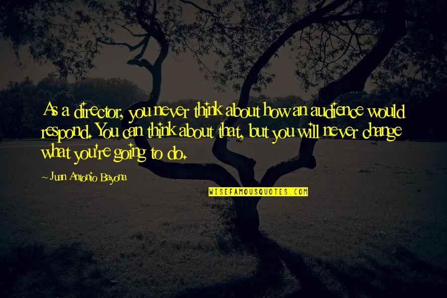 Will Never Change Quotes By Juan Antonio Bayona: As a director, you never think about how