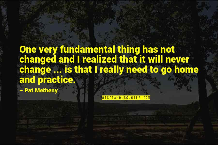 Will Never Change Quotes By Pat Metheny: One very fundamental thing has not changed and