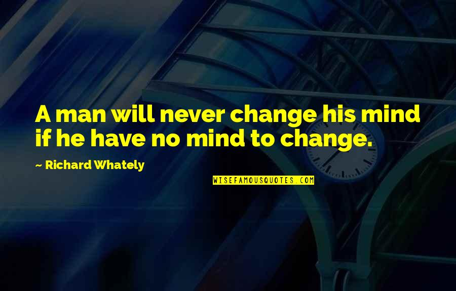 Will Never Change Quotes By Richard Whately: A man will never change his mind if