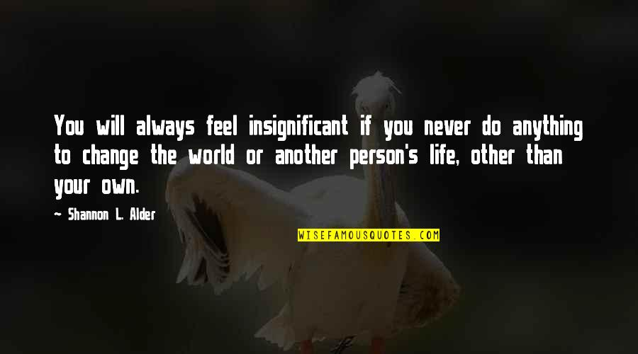 Will Never Change Quotes By Shannon L. Alder: You will always feel insignificant if you never