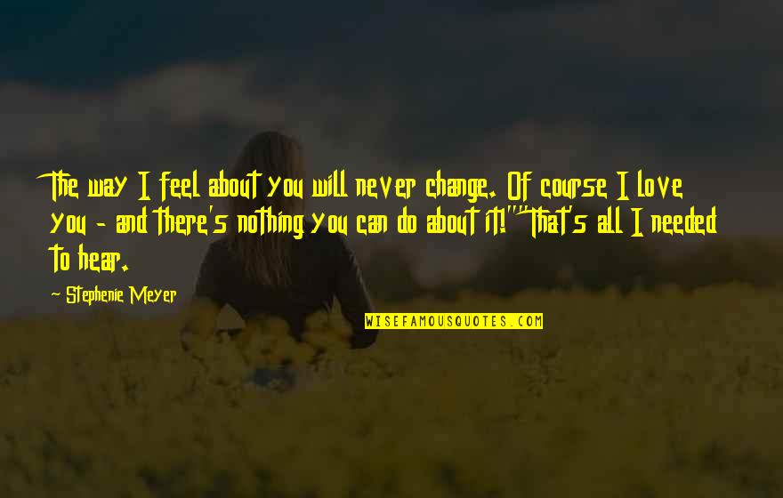 Will Never Change Quotes By Stephenie Meyer: The way I feel about you will never