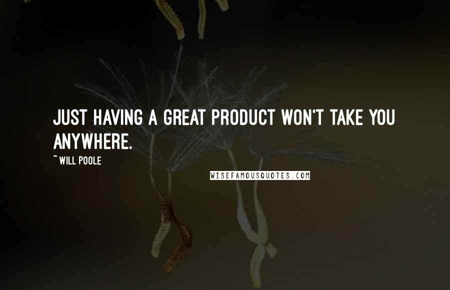 Will Poole quotes: Just having a great product won't take you anywhere.