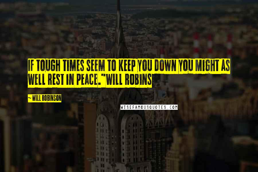 "Will Robinson quotes: If tough times seem to keep you down you might as well rest in peace.""Will Robins"