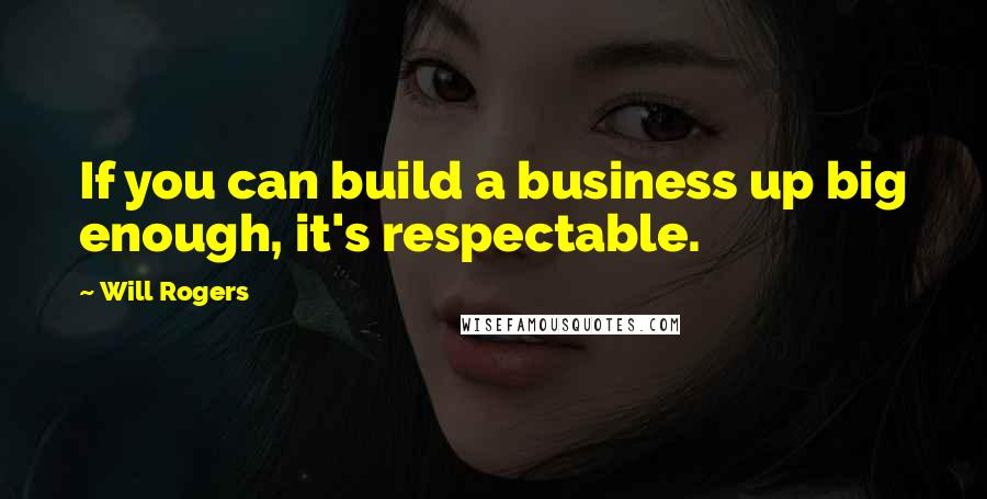 Will Rogers quotes: If you can build a business up big enough, it's respectable.