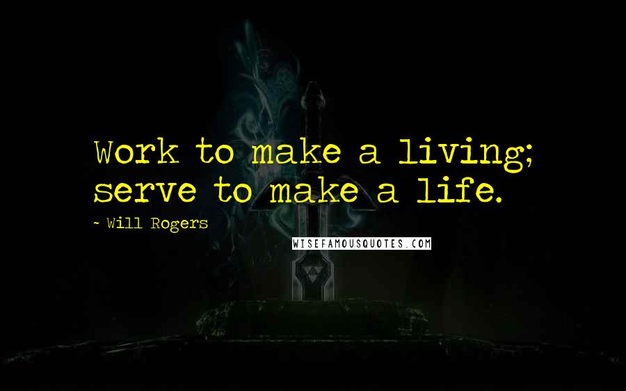 Will Rogers quotes: Work to make a living; serve to make a life.