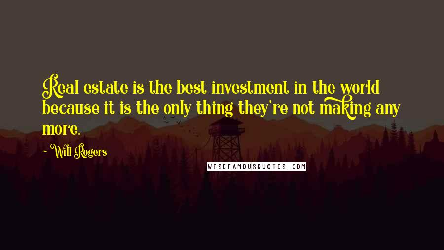 Will Rogers quotes: Real estate is the best investment in the world because it is the only thing they're not making any more.
